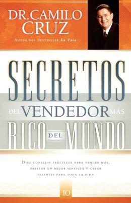 Secretos del vendedor más rico del mundo: Diez consejos prácticos para vender más, prestar un mejor servicio y crear clientes para toda la vida