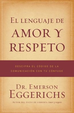 El lenguaje de amor y respeto: Descifra el codigo de la comunicacion con tu conyuge