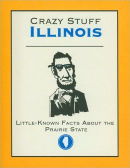 Crazy Stuff Illinois: Little-Known Facts About the Praire State