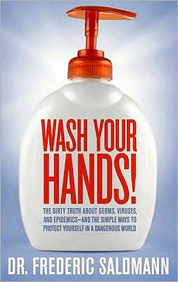Wash Your Hands: Dirty Truth About Germs, Viruses and Epidemics...and the Simple Ways to Protect Yourself in a Dangerous World