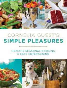 Cornelia Guest's Simple Pleasures: Healthy Seasonal Cooking and Easy Entertaining