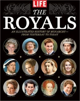 LIFE The Royals: An Illustrated History of Monarchy - from Yesterday to Today