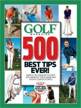 GOLF Magazine 500 Best Tips Ever!: Simple Techniques to Help You Improve Your Game and Shoot Lower Scores