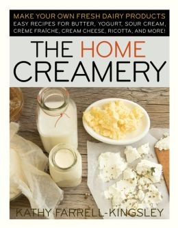 Home Creamery: Make Your Own Fresh Dairy Products - Easy Recipes for Butter, Yogurt, Sour Cream, Creme Fraiche, Cream Cheese, Ricotta and More!