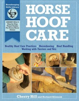 Horse Hoof Care: Healthy Hoof Care Practices, Horseshoeing, Hoof Handling, Working with Farriers and Vets