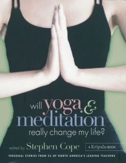 Will Yoga & Meditation Really Change My Life?: Personal Stories from 25 of North America's Leading Teachers; A Kripalu Book