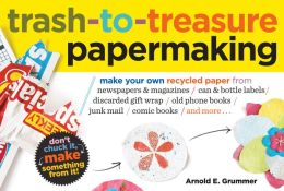 Trash-to-Treasure Papermaking: Make Your Own Recycled Paper from Newspapers & Magazines, Can & Bottle Labels, Disgarded Gift Wrap, Old Phone Books, Junk Mail, Comic Books, and More