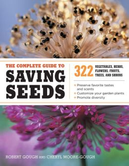 The Complete Guide to Saving Seeds: 322 Vegetables, Herbs, Fruits, Flowers, Trees, and Shrubs Robert E. Gough and Cheryl Moore-Gough