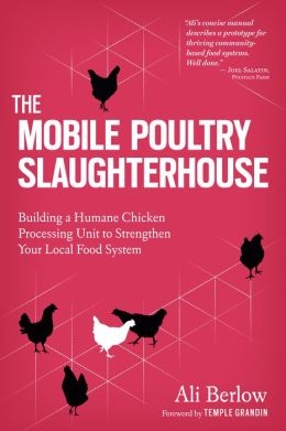 The Mobile Poultry Slaughterhouse: Building a Humane Chicken-Processing Unit to Strengthen Your Local Food System