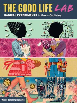 The Good Life Lab: Radical Experiments in Hands-On Living