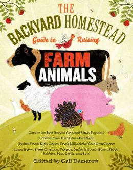 The Backyard Homestead Guide to Raising Farm Animals: Choose the Best Breeds for Small-Space Farming, Produce Your Own Grass-Fed Meat, Gather Fresh Eggs, Collect Fresh Milk, Make Your Own Cheese, Keep Chickens, Turkeys, Ducks, Rabbits, Goats, Sheep, Pigs,