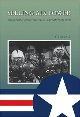 Selling Air Power: Military Aviation and American Popular Culture after World War II