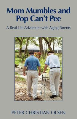 Mom Mumbles and Pop Can't Pee: A Real Life Adventure with Aging Parents