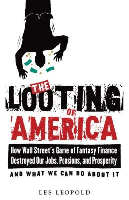 The Looting of America: How the Game of Fantasy Finance Destroyed Our Jobs, Pensions, and Prosperity, and What We Can Do About It