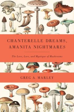 Chanterelle Dreams and Amanita Nightmares: The Love, Lore, and Mystique of Mushrooms