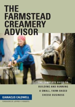 Farmstead Creamery Advisor: The Complete Guide to Building and Running a Small, Farm-Based Cheese Business