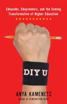 DIY U: Edupunks, Edupreneurs, and the Coming Transformation of Higher Education