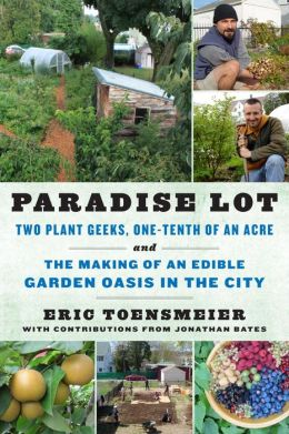 Paradise Lot: Two Plant Geeks, One-Tenth of an Acre, and the Making of an Edible Garden Oasis in the City