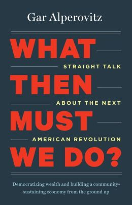 What Then Must We Do?: Straight Talk about the Next American Revolution