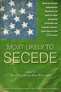 Most Likely To Secede: What the Vermont Independence Movement Can Teach Us about Reclaiming Community and Creating a Human Scale Vision for the 21st Century