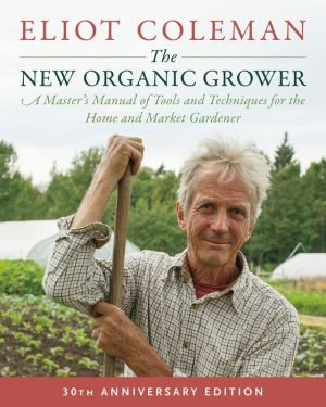 Book The New Organic Grower, 3rd Edition: A Master's Manual of Tools and Techniques for the Home and Market Gardener, 30th Anniversary Edition
