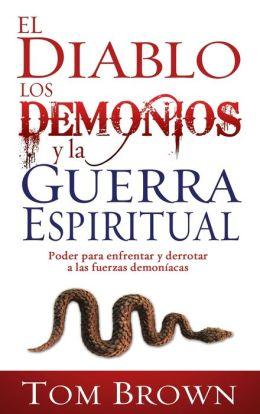 El Diablo, los Demonios, y la Guerra Espiritual: Poder para enfrentar y derrotar a las fuerzas Demoniacas
