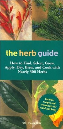 The Herb Guide: How to Find, Select, Grow, Apply, Dry, Brew, and Cook with Nearly 300 Herbs