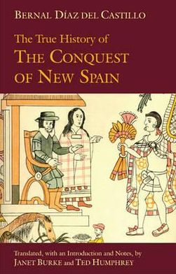 The True History of The Conquest of New Spain Bernal Diaz Del Castillo, Janet Burke and Ted Humphrey
