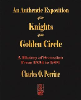 Authentic Exposition Of The Knights Of The Golden Circle - A History Of Secession From 1834 To 1861