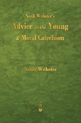 Noah Webster's Advice to the Young and Moral Catechism