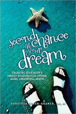 Second Chance at Your Dream: Engaging Your Body's Energy Resources for Optimal Aging, Creativity and Health