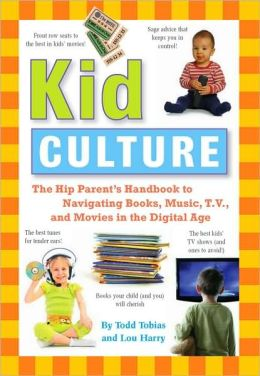 Kid Culture: The Hip Parent's Handbook to Navigating Books, Music, T. V. and Movies in the Digital Age
