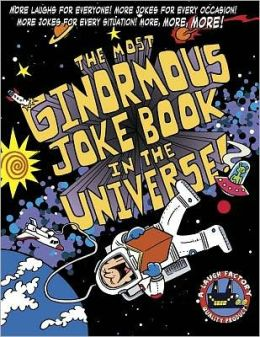 The Most Ginormous Joke Book in the Universe!: More Laughs for Everyone! More Jokes for Every Occasion! More Jokes for Every Situation! More, More, More!