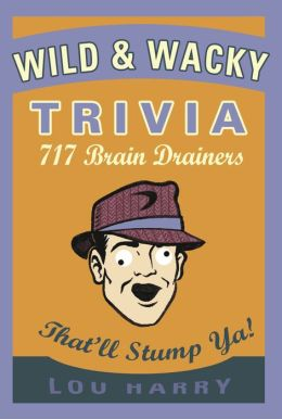 Wild and Wacky Trivia: 500 Brain Drainers That'll Stump Ya!