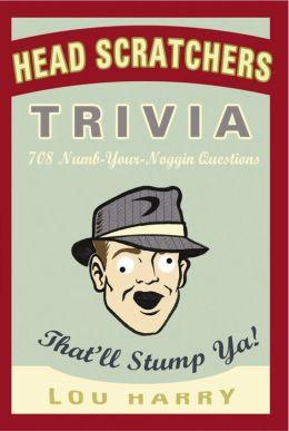 Head Scratchers Trivia: 708 Numb - Your - Noggin Questions That'll Stump Ya!