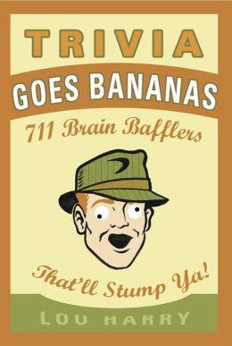 Trivia Goes Bananas: 711 Brain Bafflers That'll Stump Ya!