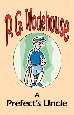 A Prefect's Uncle - From The Manor Wodehouse Collection, A Selection From The Early Works Of P. G. Wodehouse