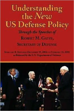 Understanding the New US Defense Policy Through the Speeches of Robert M. Gates, Secretary of Defense: Speeches and Remarks December 18, 2006 to February 10, 2008 as Released by the US Department of Defense