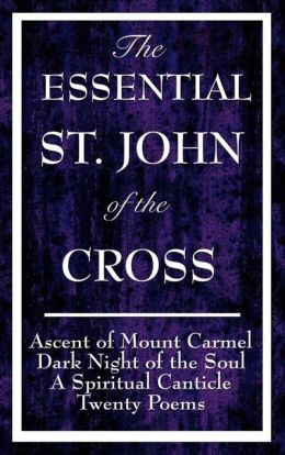 The Essential St. John of the Cross: Ascent of Mount Carmel, Dark Night of the Soul, a Spiritual Canticle of the Soul, and Twenty Poems
