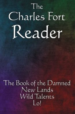 The Charles Fort Reader: The Book of the Damned, New Lands, Wild Talents, Lo!