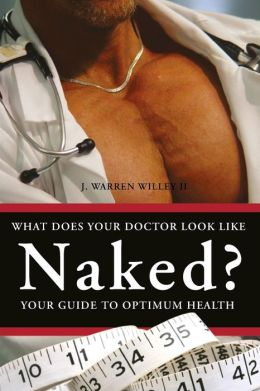 What Does Your Doctor Look Like Naked?: Your Guide to Optimum Health