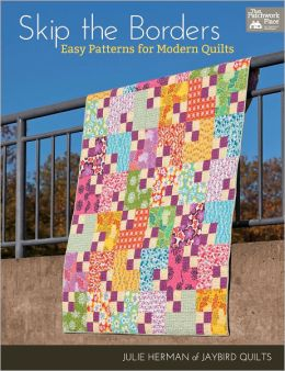 Skip the Borders: Easy Patterns for Modern Quilts