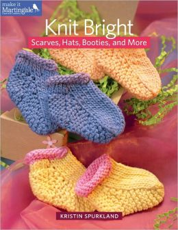 Knit Bright: Scarves, Hats, Booties, and More