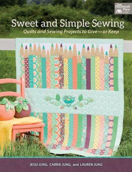 Sweet and Simple Sewing: Quilts and Sewing Projects to Give - or Keep