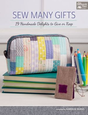 Sew Many Gifts: 23 Handmade Delights to Give or Keep