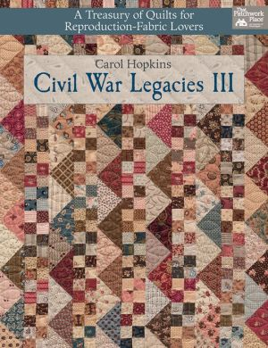 Civil War Legacies III: A Treasury of Quilts for Reproduction-Fabric Lovers