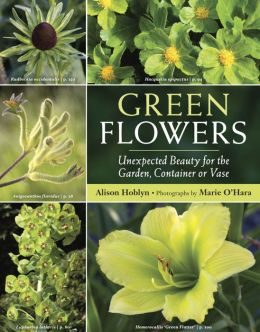 Green Flowers: Unexpected Beauty for the Garden, Container or Vase