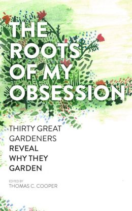 The Roots of My Obsession: Thirty Great Gardeners Reveal Why They Garden