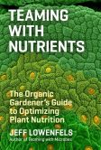 Book Cover Image. Title: Teaming with Nutrients:  The Organic Gardener?s Guide to Optimizing Plant Nutrition, Author: Jeff Lowenfels