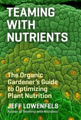 Teaming with Nutrients: The Organic Gardener?s Guide to Optimizing Plant Nutrition